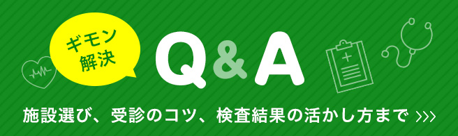 [ギモン解決 Q&A] 施設選び、受診のコツ、検査結果の活かし方まで