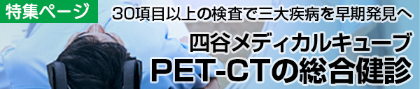 [特集]四谷メディカルキューブ|30項目以上の検査で早期発見へ「PET-CT総合健診」